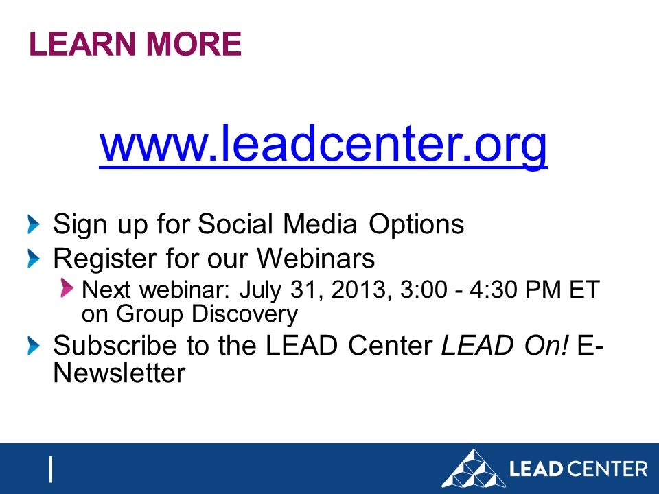 LEARN MORE www.leadcenter.org Sign up for Social Media Options Register for our Webinars Next webinar: July 31, 2013, 3:00 - 4:30 PM ET on Group Discovery Subscribe to the LEAD Center LEAD On.