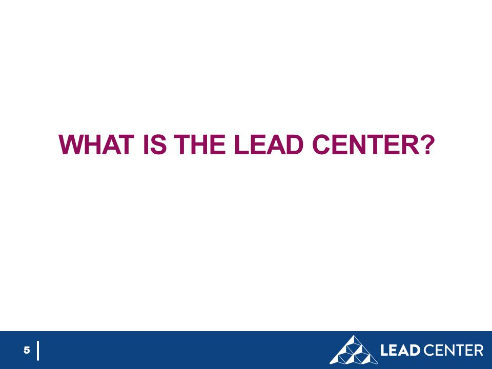 5 WHAT IS THE LEAD CENTER