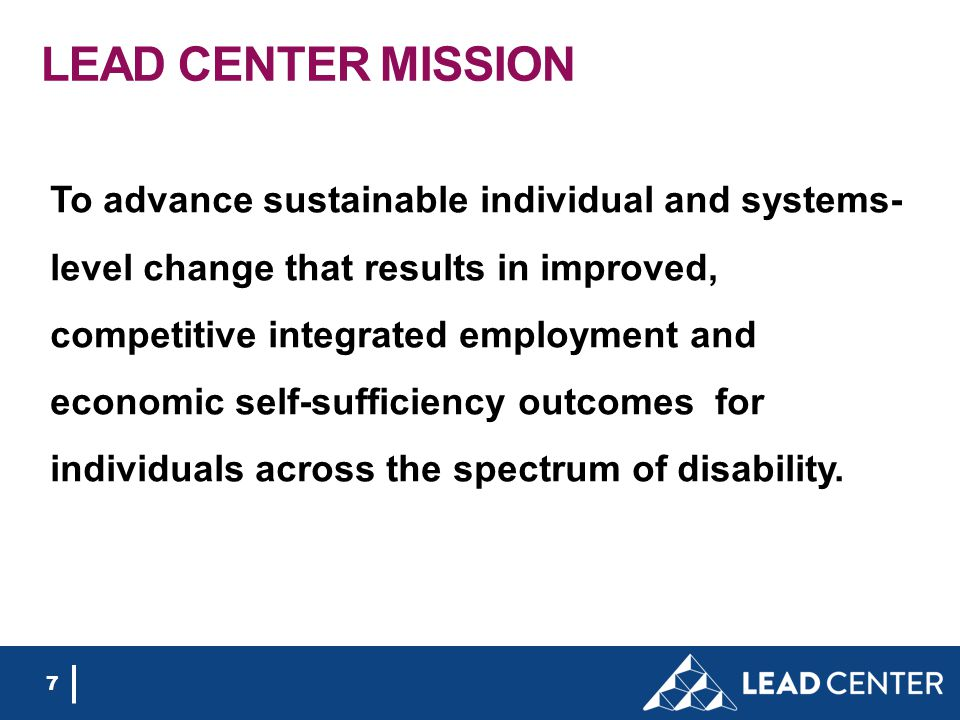 7 LEAD CENTER MISSION To advance sustainable individual and systems- level change that results in improved, competitive integrated employment and economic self-sufficiency outcomes for individuals across the spectrum of disability.