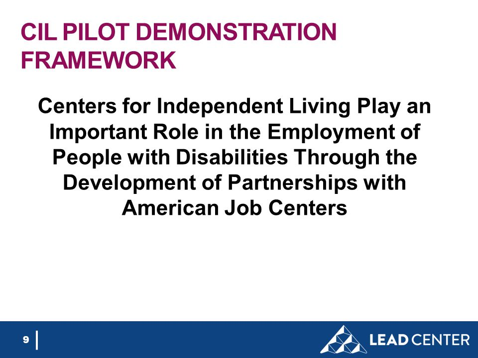 CIL PILOT DEMONSTRATION FRAMEWORK Centers for Independent Living Play an Important Role in the Employment of People with Disabilities Through the Development of Partnerships with American Job Centers 9