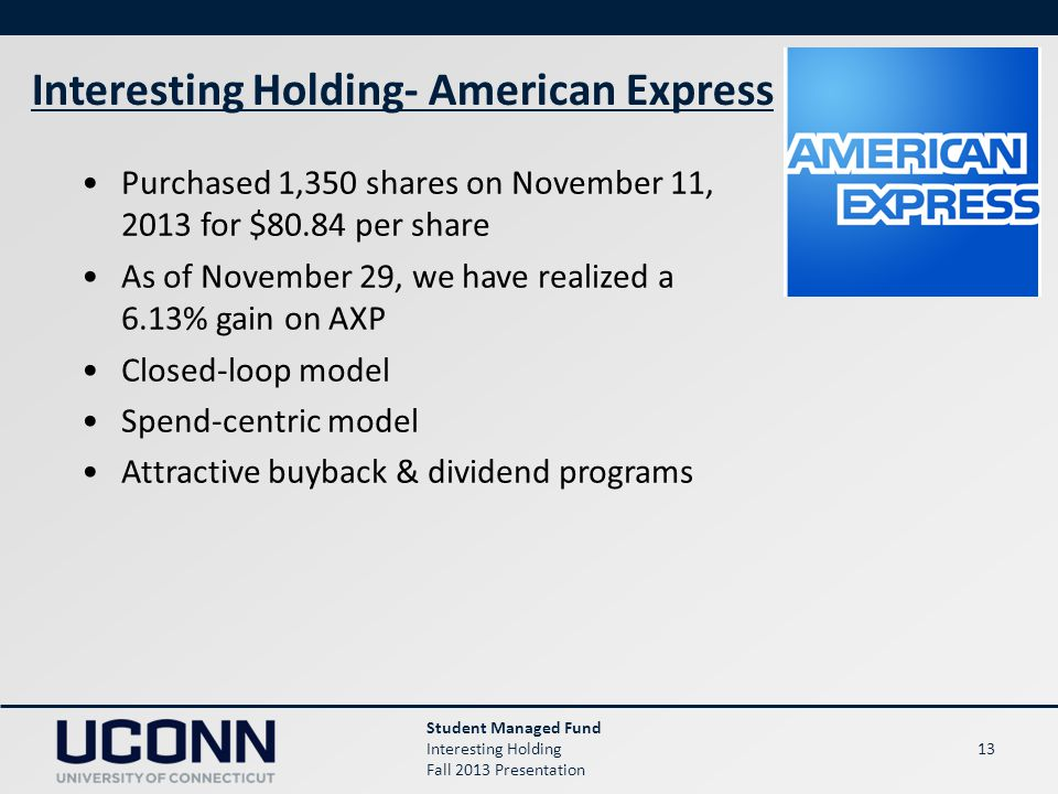 13 Student Managed Fund Interesting Holding Fall 2013 Presentation Interesting Holding- American Express Purchased 1,350 shares on November 11, 2013 f