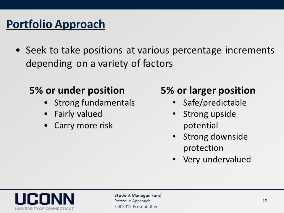 15 Student Managed Fund Portfolio Approach Fall 2013 Presentation Portfolio Approach Seek to take positions at various percentage increments depending on a variety of factors 5% or under position Strong fundamentals Fairly valued Carry more risk 5% or larger position Safe/predictable Strong upside potential Strong downside protection Very undervalued
