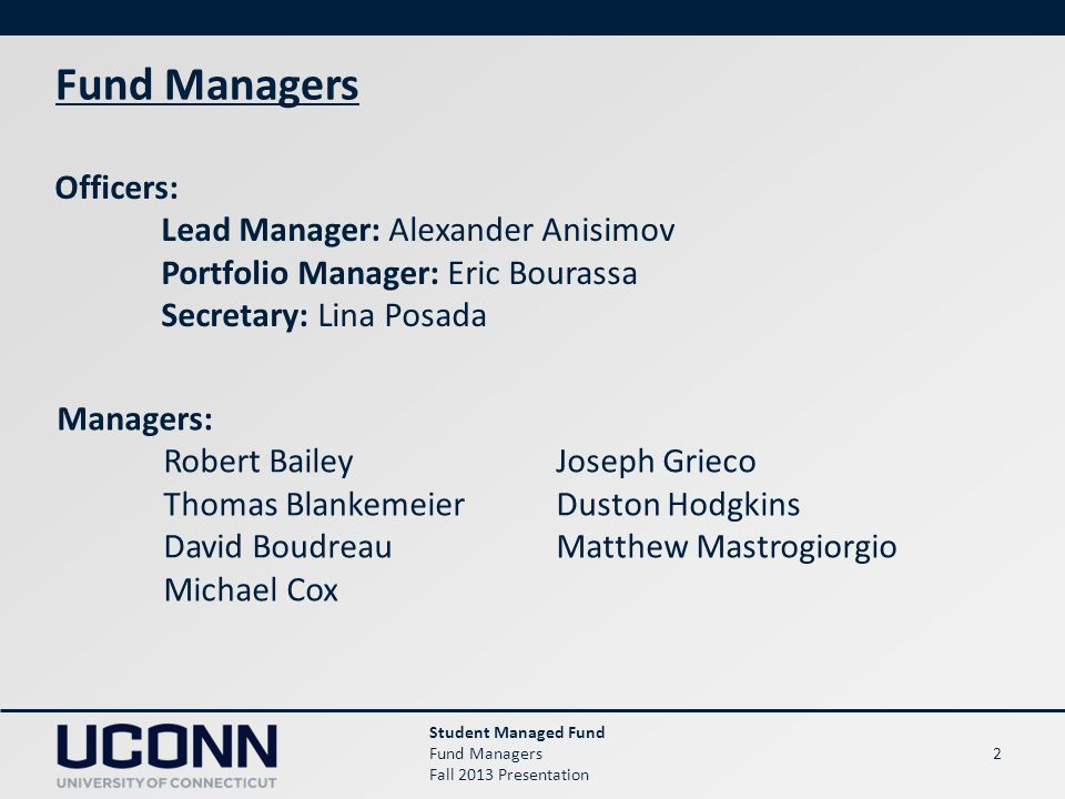 2 Student Managed Fund Fund Managers Fall 2013 Presentation Fund Managers Officers: Lead Manager: Alexander Anisimov Portfolio Manager: Eric Bourassa Secretary: Lina Posada Managers: Robert Bailey Thomas Blankemeier David Boudreau Michael Cox Joseph Grieco Duston Hodgkins Matthew Mastrogiorgio