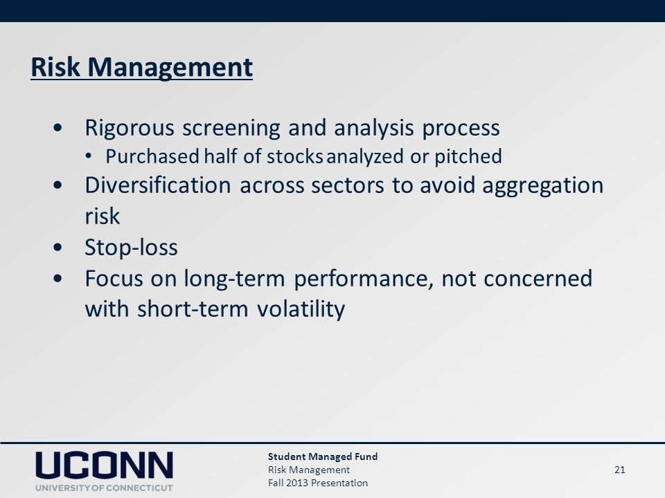 21 Risk Management Student Managed Fund Risk Management Fall 2013 Presentation Rigorous screening and analysis process Purchased half of stocks analyzed or pitched Diversification across sectors to avoid aggregation risk Stop-loss Focus on long-term performance, not concerned with short-term volatility