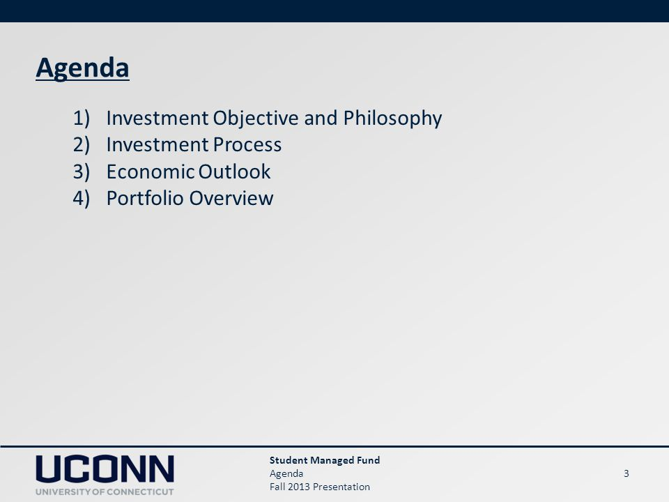 3 Agenda 1)Investment Objective and Philosophy 2)Investment Process 3)Economic Outlook 4)Portfolio Overview Student Managed Fund Agenda Fall 2013 Presentation