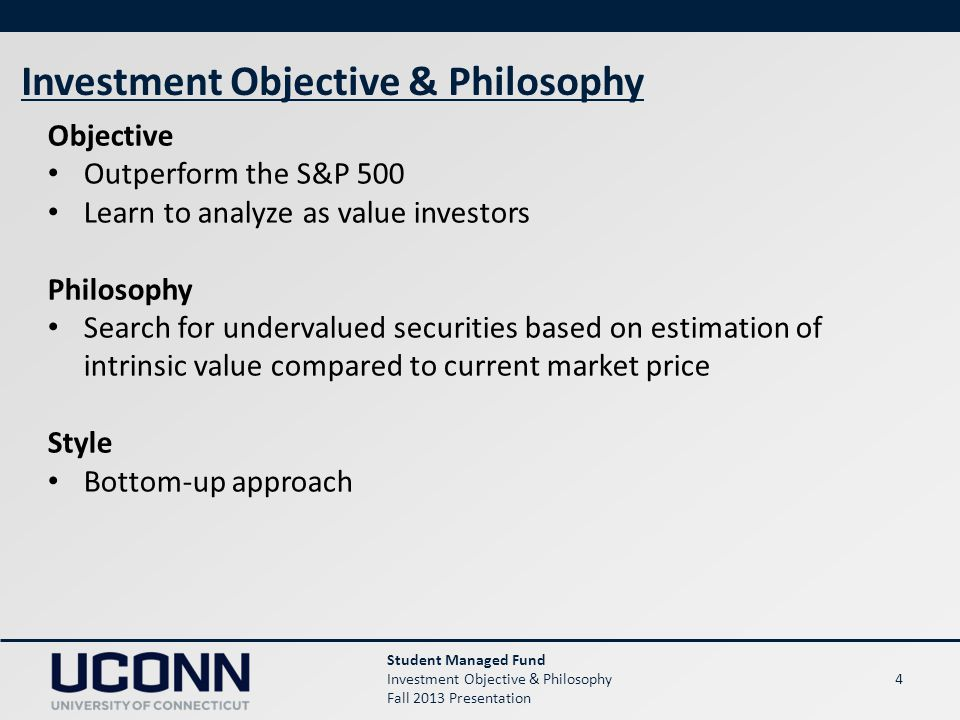 4 Student Managed Fund Investment Objective & Philosophy Fall 2013 Presentation Investment Objective & Philosophy Objective Outperform the S&P 500 Learn to analyze as value investors Philosophy Search for undervalued securities based on estimation of intrinsic value compared to current market price Style Bottom-up approach