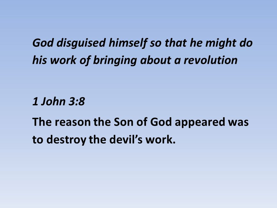 God disguised himself so that he might do his work of bringing about a revolution 1 John 3:8 The reason the Son of God appeared was to destroy the devil's work.