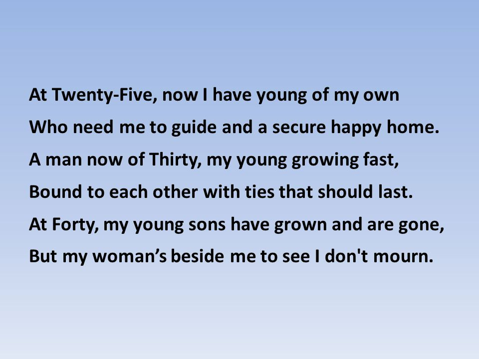 At Twenty-Five, now I have young of my own Who need me to guide and a secure happy home.