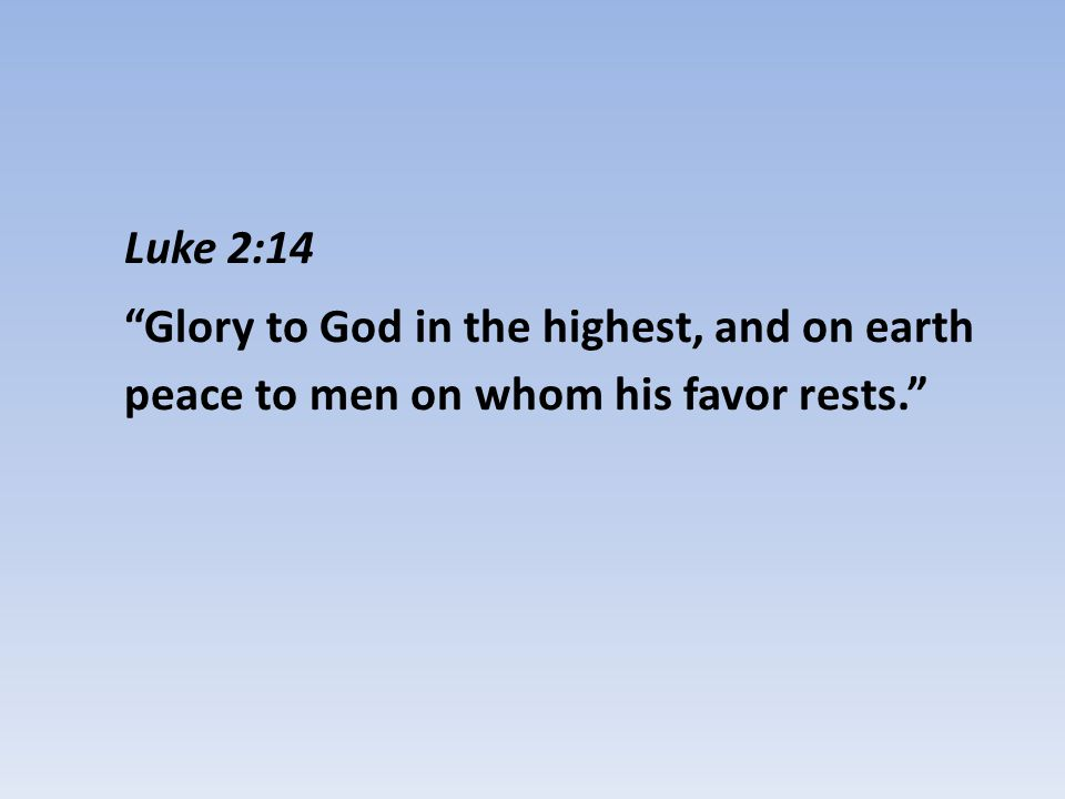 Luke 2:14 Glory to God in the highest, and on earth peace to men on whom his favor rests.