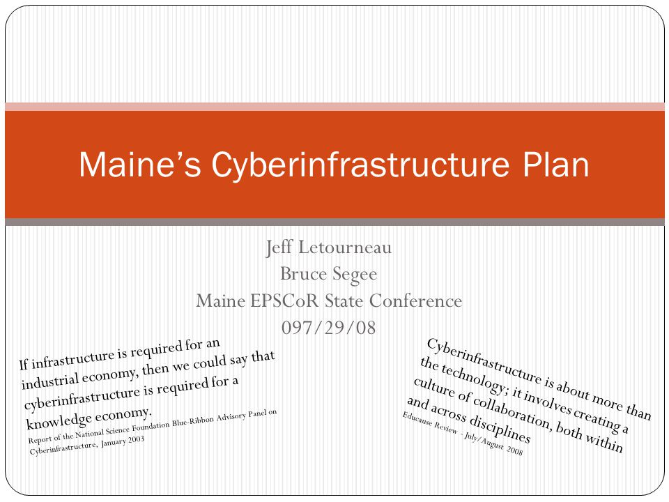 Jeff Letourneau Bruce Segee Maine EPSCoR State Conference 097/29/08 Maine's Cyberinfrastructure Plan If infrastructure is required for an industrial economy, then we could say that cyberinfrastructure is required for a knowledge economy.