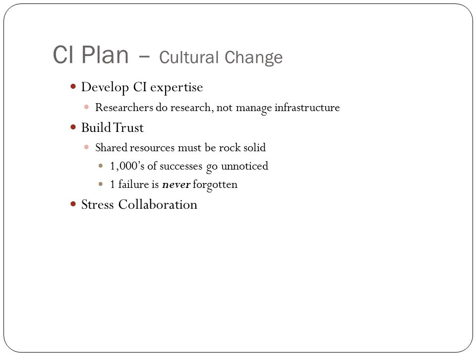 CI Plan – Cultural Change Develop CI expertise Researchers do research, not manage infrastructure Build Trust Shared resources must be rock solid 1,000's of successes go unnoticed 1 failure is never forgotten Stress Collaboration