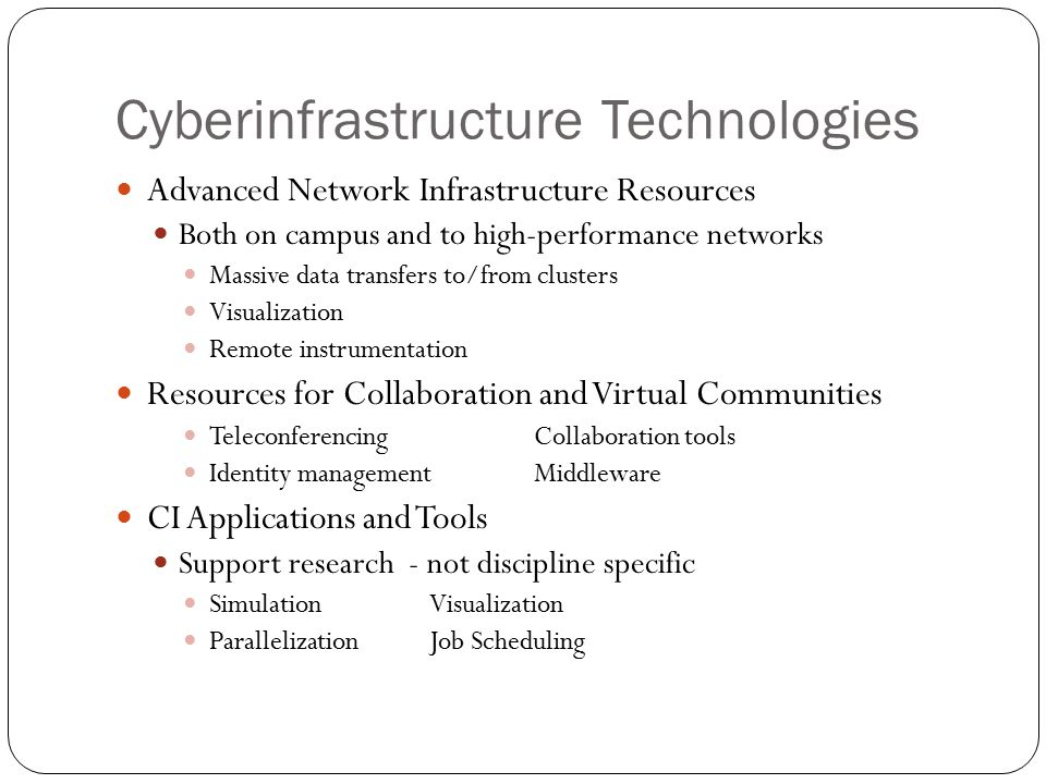 Cyberinfrastructure Technologies Advanced Network Infrastructure Resources Both on campus and to high-performance networks Massive data transfers to/from clusters Visualization Remote instrumentation Resources for Collaboration and Virtual Communities TeleconferencingCollaboration tools Identity managementMiddleware CI Applications and Tools Support research - not discipline specific SimulationVisualization ParallelizationJob Scheduling