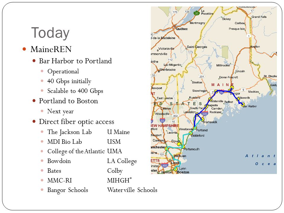 Today MaineREN Bar Harbor to Portland Operational 40 Gbps initially Scalable to 400 Gbps Portland to Boston Next year Direct fiber optic access The Jackson Lab U Maine MDI Bio LabUSM College of the Atlantic UMA BowdoinLA College BatesColby MMC-RIMIHGH * Bangor SchoolsWaterville Schools