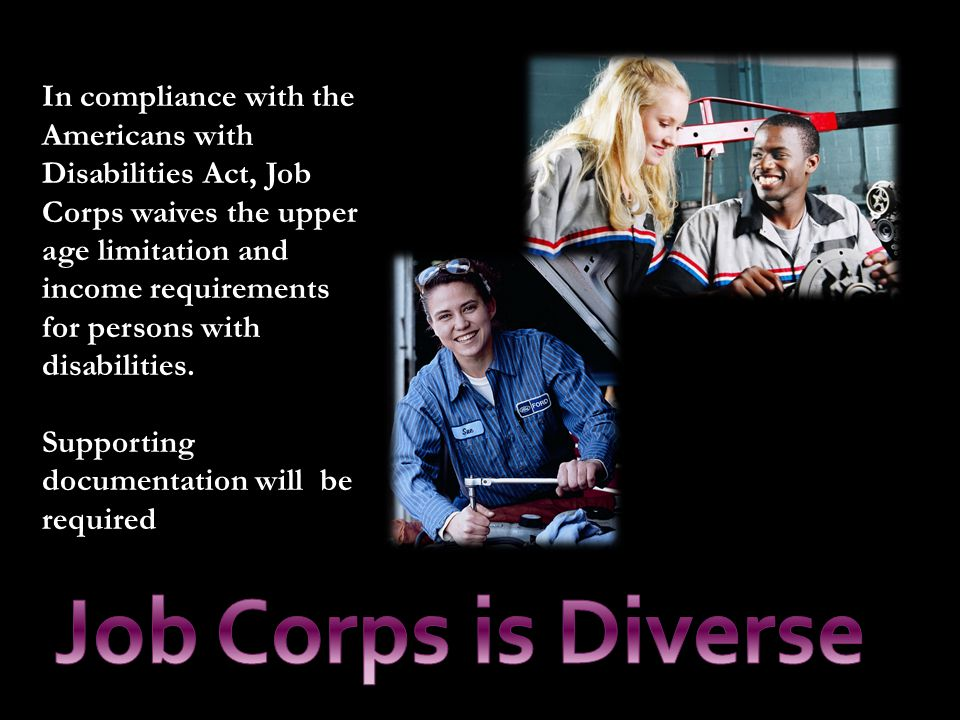 In compliance with the Americans with Disabilities Act, Job Corps waives the upper age limitation and income requirements for persons with disabilitie