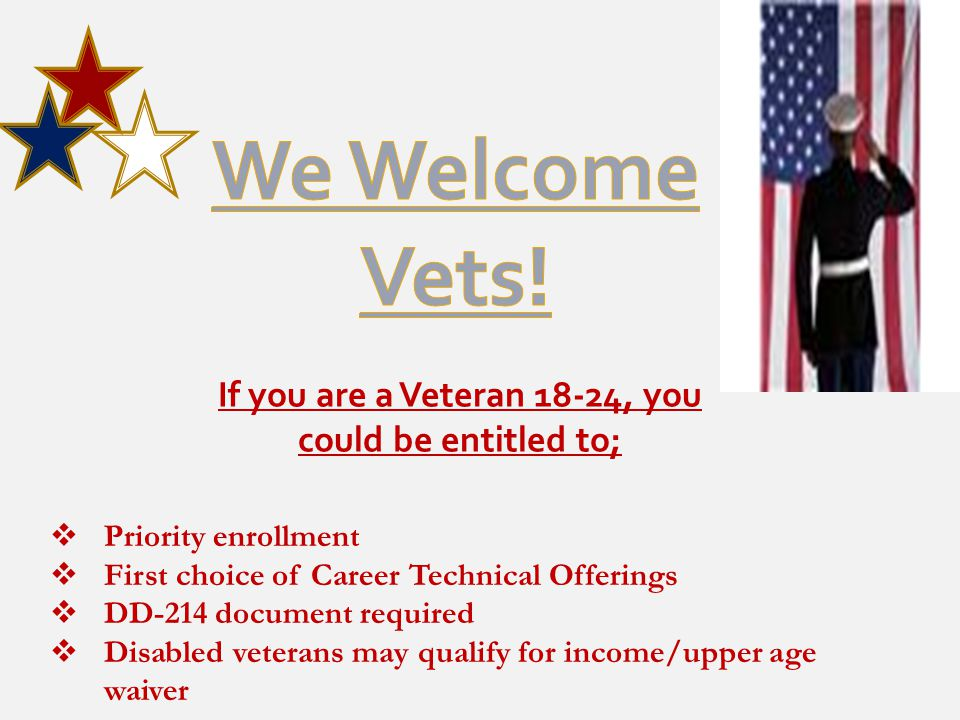 If you are a Veteran 18-24, you could be entitled to;  Priority enrollment  First choice of Career Technical Offerings  DD-214 document required  Disabled veterans may qualify for income/upper age waiver