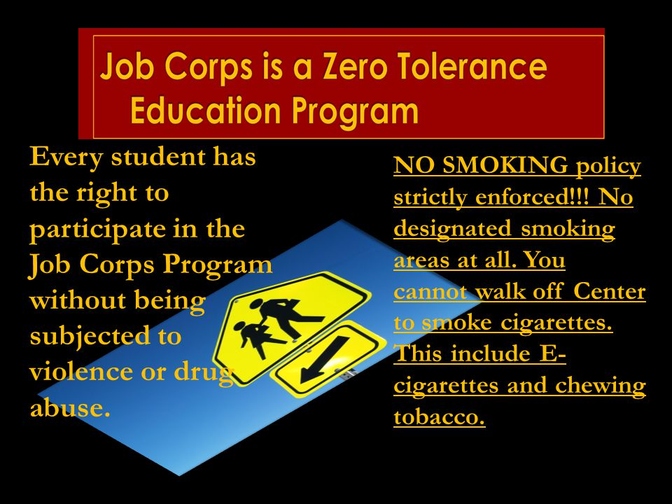 Every student has the right to participate in the Job Corps Program without being subjected to violence or drug abuse. NO SMOKING policy strictly enfo