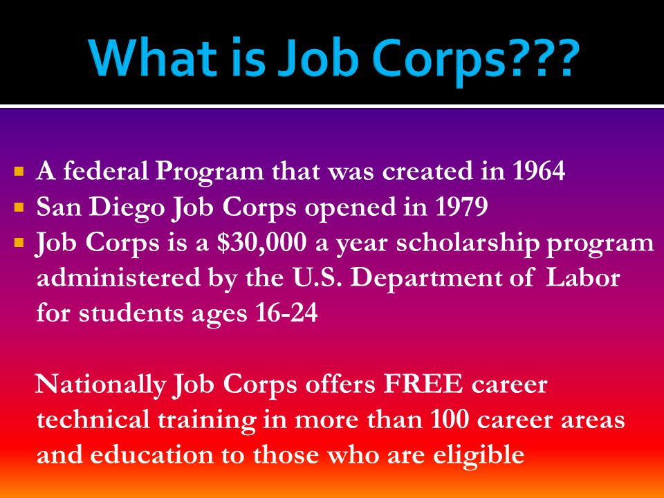  A federal Program that was created in 1964  San Diego Job Corps opened in 1979  Job Corps is a $30,000 a year scholarship program administered by the U.S.