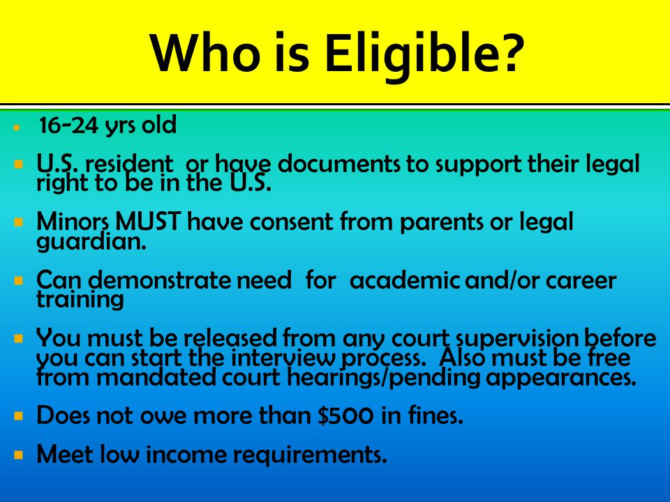  16-24 yrs old  U.S.resident or have documents to support their legal right to be in the U.S.