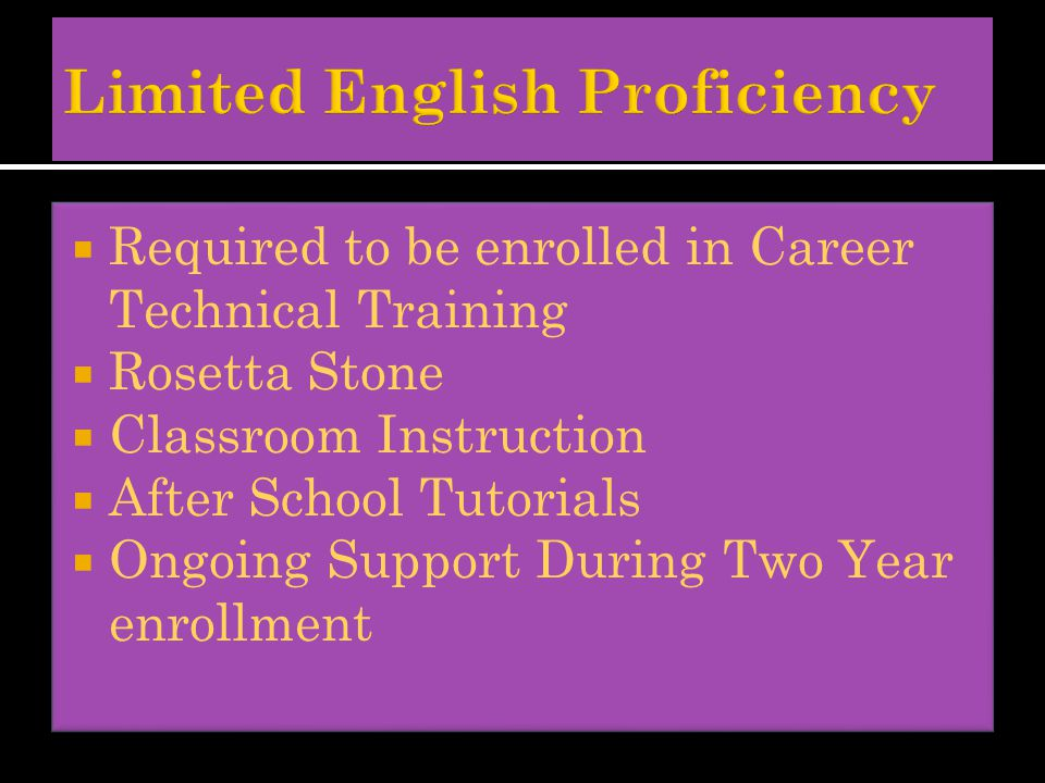  Required to be enrolled in Career Technical Training  Rosetta Stone  Classroom Instruction  After School Tutorials  Ongoing Support During Two Year enrollment  Required to be enrolled in Career Technical Training  Rosetta Stone  Classroom Instruction  After School Tutorials  Ongoing Support During Two Year enrollment