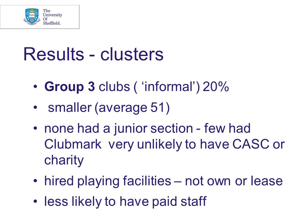 Results - clusters Group 3 clubs ( 'informal') 20% smaller (average 51) none had a junior section - few had Clubmark very unlikely to have CASC or charity hired playing facilities – not own or lease less likely to have paid staff