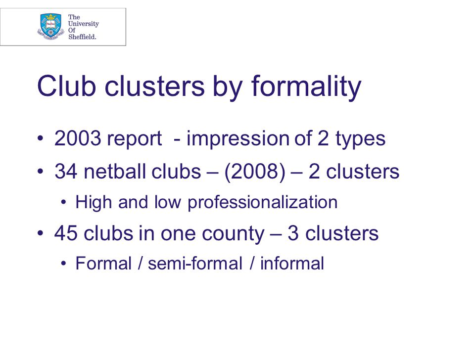 Club clusters by formality 2003 report - impression of 2 types 34 netball clubs – (2008) – 2 clusters High and low professionalization 45 clubs in one county – 3 clusters Formal / semi-formal / informal