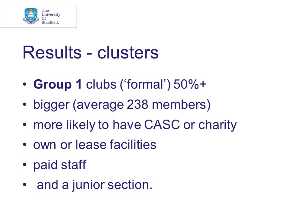 Results - clusters Group 1 clubs ('formal') 50%+ bigger (average 238 members) more likely to have CASC or charity own or lease facilities paid staff and a junior section.