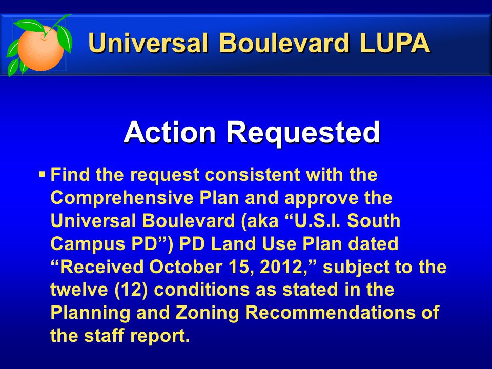 Action Requested  Find the request consistent with the Comprehensive Plan and approve the Universal Boulevard (aka U.S.I.
