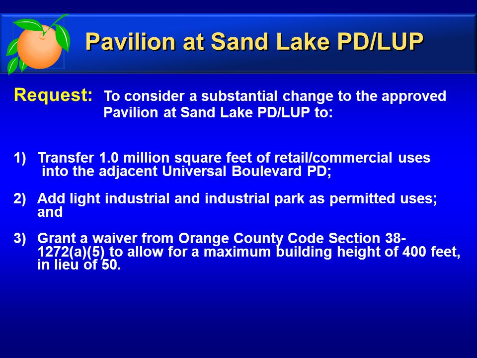 Request: To consider a substantial change to the approved Pavilion at Sand Lake PD/LUP to: 1)Transfer 1.0 million square feet of retail/commercial uses into the adjacent Universal Boulevard PD; 2)Add light industrial and industrial park as permitted uses; and 3)Grant a waiver from Orange County Code Section 38- 1272(a)(5) to allow for a maximum building height of 400 feet, in lieu of 50.