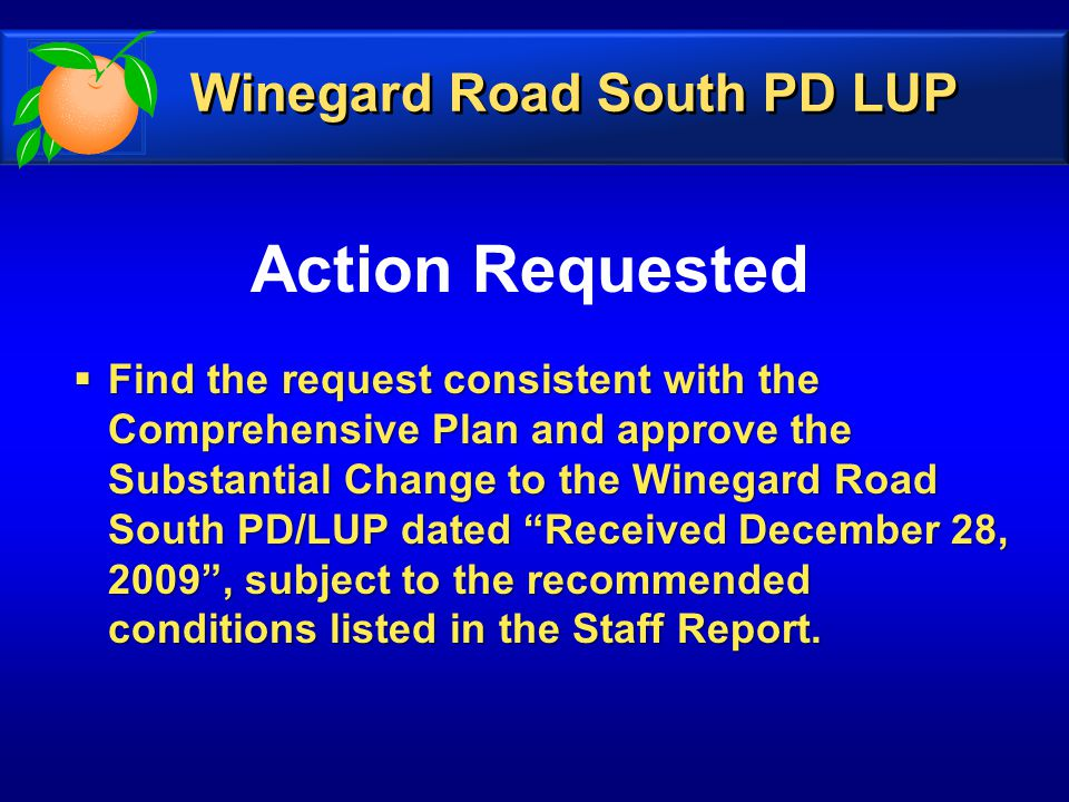 Action Requested  Find the request consistent with the Comprehensive Plan and approve the Substantial Change to the Winegard Road South PD/LUP dated Received December 28, 2009 , subject to the recommended conditions listed in the Staff Report.