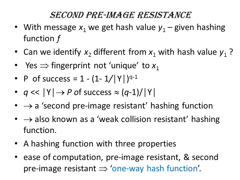 Second Pre-Image Resistance With message x 1 we get hash value y 1 – given hashing function f Can we identify x 2 different from x 1 with hash value y 1 .