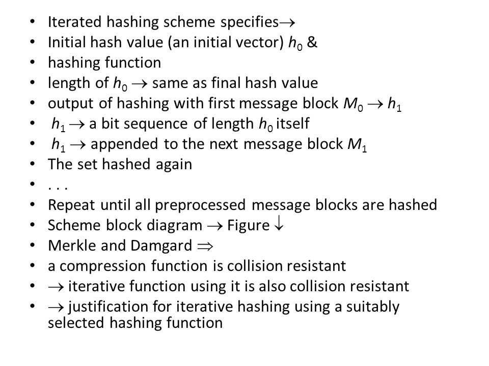 Iterated hashing scheme specifies  Initial hash value (an initial vector) h 0 & hashing function length of h 0  same as final hash value output of hashing with first message block M 0  h 1 h 1  a bit sequence of length h 0 itself h 1  appended to the next message block M 1 The set hashed again...