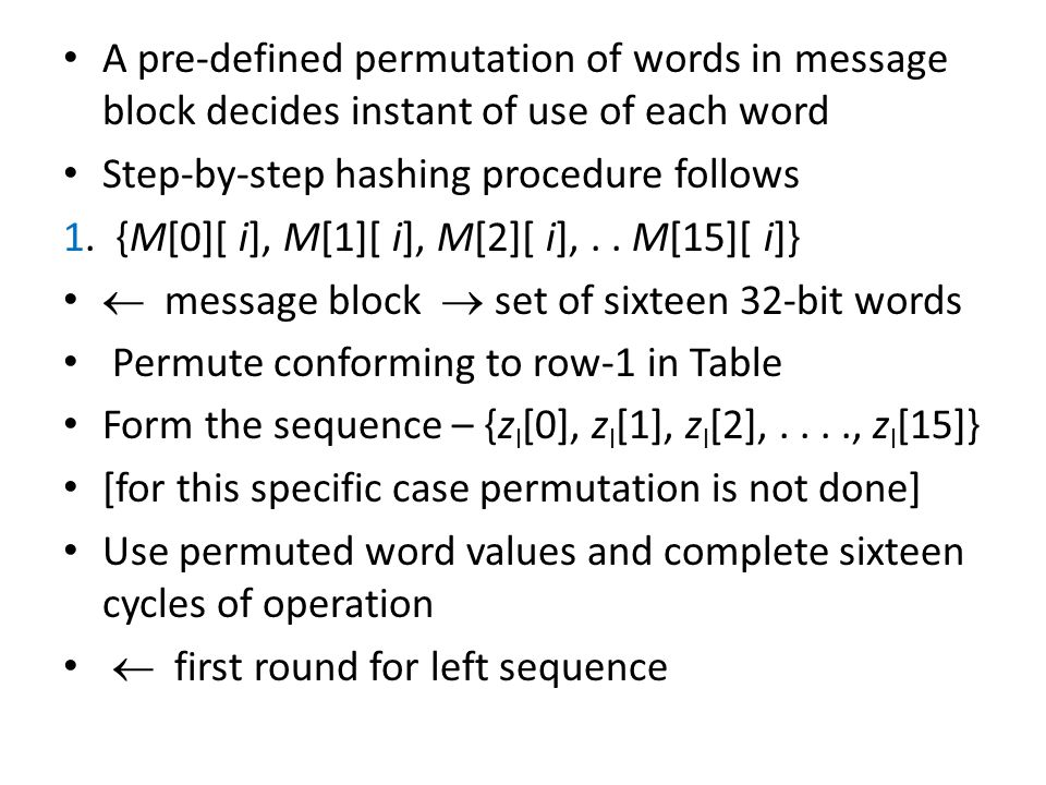 A pre-defined permutation of words in message block decides instant of use of each word Step-by-step hashing procedure follows 1.