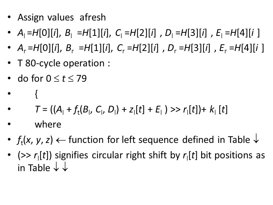 Assign values afresh A l =H[0][i], B l =H[1][i], C l =H[2][i], D l =H[3][i], E l =H[4][i ] A r =H[0][i], B r =H[1][i], C r =H[2][i], D r =H[3][i], E r =H[4][i ] T 80-cycle operation : do for 0  t  79 { T = ((A l + f t (B l, C l, D l ) + z l [t] + E l ) >> r l [t])+ k l [t] where f t (x, y, z)  function for left sequence defined in Table  (>> r l [t]) signifies circular right shift by r l [t] bit positions as in Table  