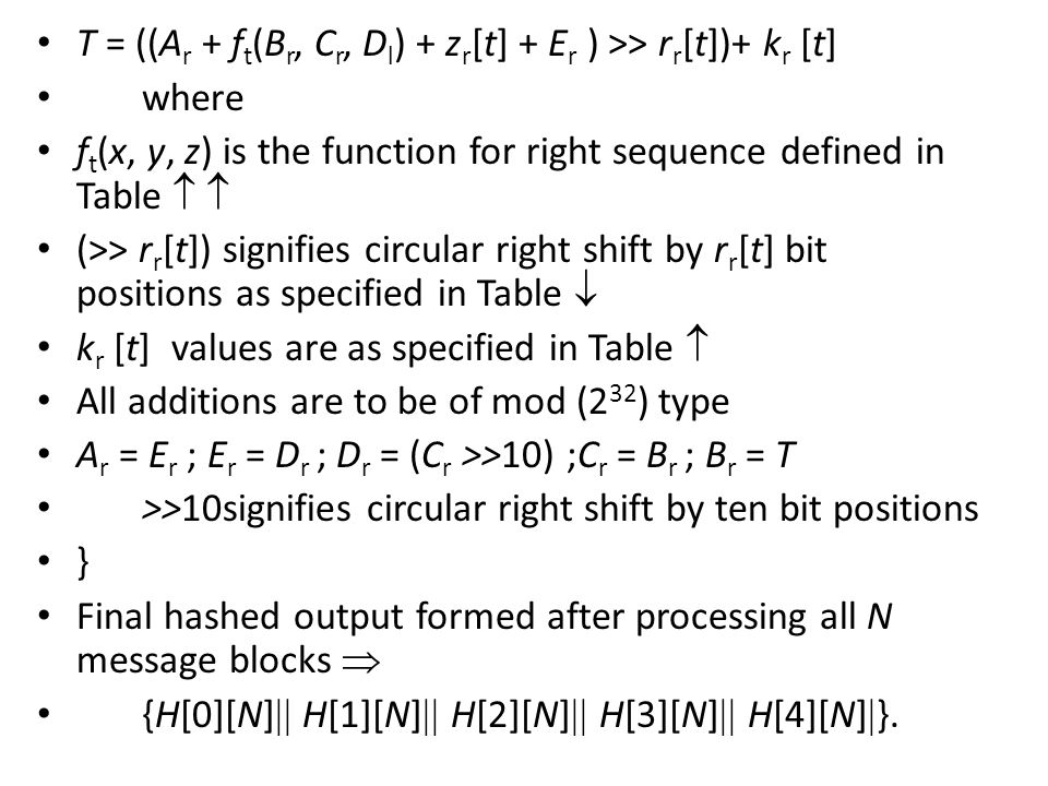 T = ((A r + f t (B r, C r, D l ) + z r [t] + E r ) >> r r [t])+ k r [t] where f t (x, y, z) is the function for right sequence defined in Table   (>> r r [t]) signifies circular right shift by r r [t] bit positions as specified in Table  k r [t] values are as specified in Table  All additions are to be of mod (2 32 ) type A r = E r ; E r = D r ; D r = (C r >>10) ;C r = B r ; B r = T >>10signifies circular right shift by ten bit positions } Final hashed output formed after processing all N message blocks  {H[0][N]  H[1][N]  H[2][N]  H[3][N]  H[4][N]  }.