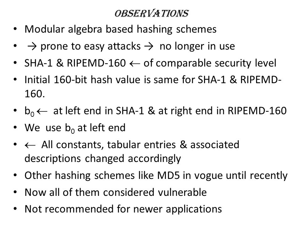 Observations Modular algebra based hashing schemes → prone to easy attacks → no longer in use SHA-1 & RIPEMD-160  of comparable security level Initial 160-bit hash value is same for SHA-1 & RIPEMD- 160.