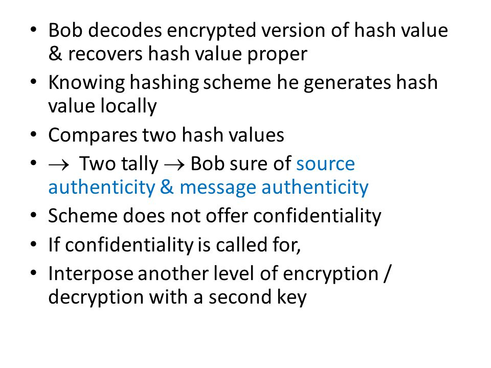 Bob decodes encrypted version of hash value & recovers hash value proper Knowing hashing scheme he generates hash value locally Compares two hash values  Two tally  Bob sure of source authenticity & message authenticity Scheme does not offer confidentiality If confidentiality is called for, Interpose another level of encryption / decryption with a second key