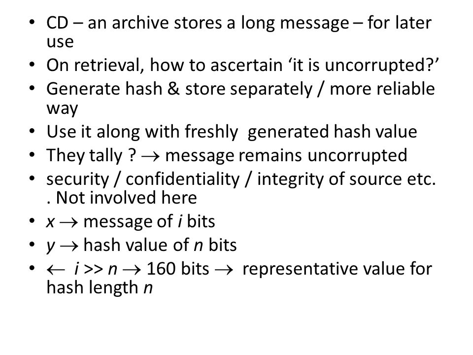 CD – an archive stores a long message – for later use On retrieval, how to ascertain 'it is uncorrupted ' Generate hash & store separately / more reliable way Use it along with freshly generated hash value They tally .