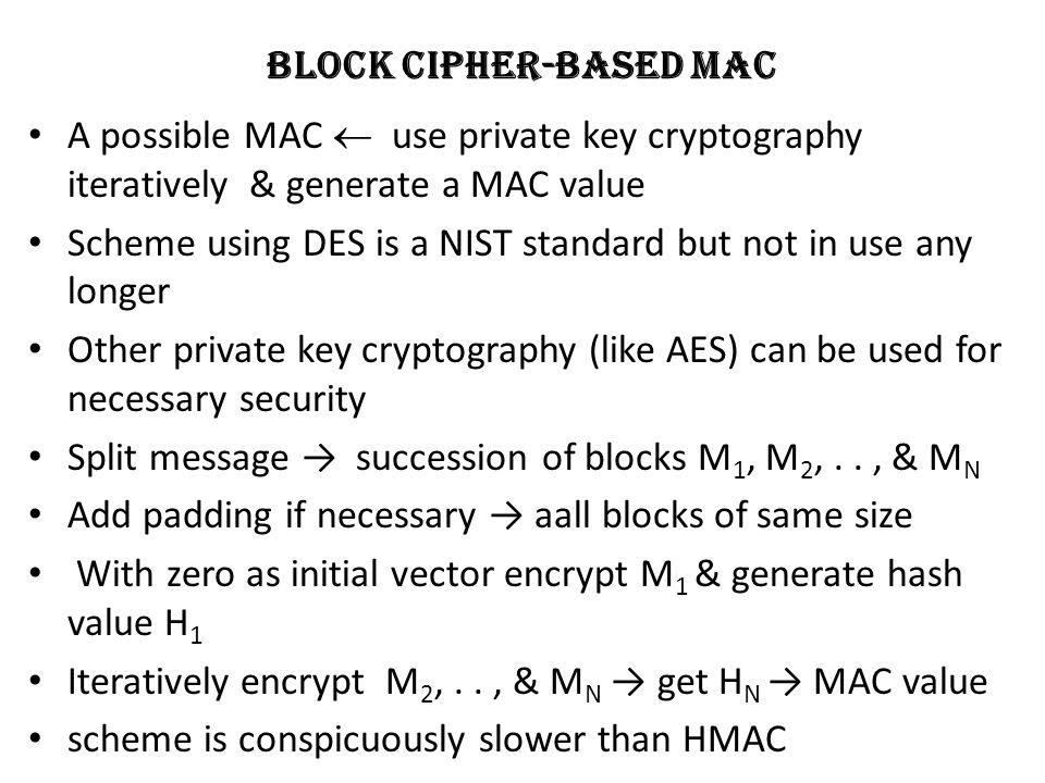 Block Cipher-Based MAC A possible MAC  use private key cryptography iteratively & generate a MAC value Scheme using DES is a NIST standard but not in use any longer Other private key cryptography (like AES) can be used for necessary security Split message → succession of blocks M 1, M 2,.., & M N Add padding if necessary → aall blocks of same size With zero as initial vector encrypt M 1 & generate hash value H 1 Iteratively encrypt M 2,.., & M N → get H N → MAC value scheme is conspicuously slower than HMAC