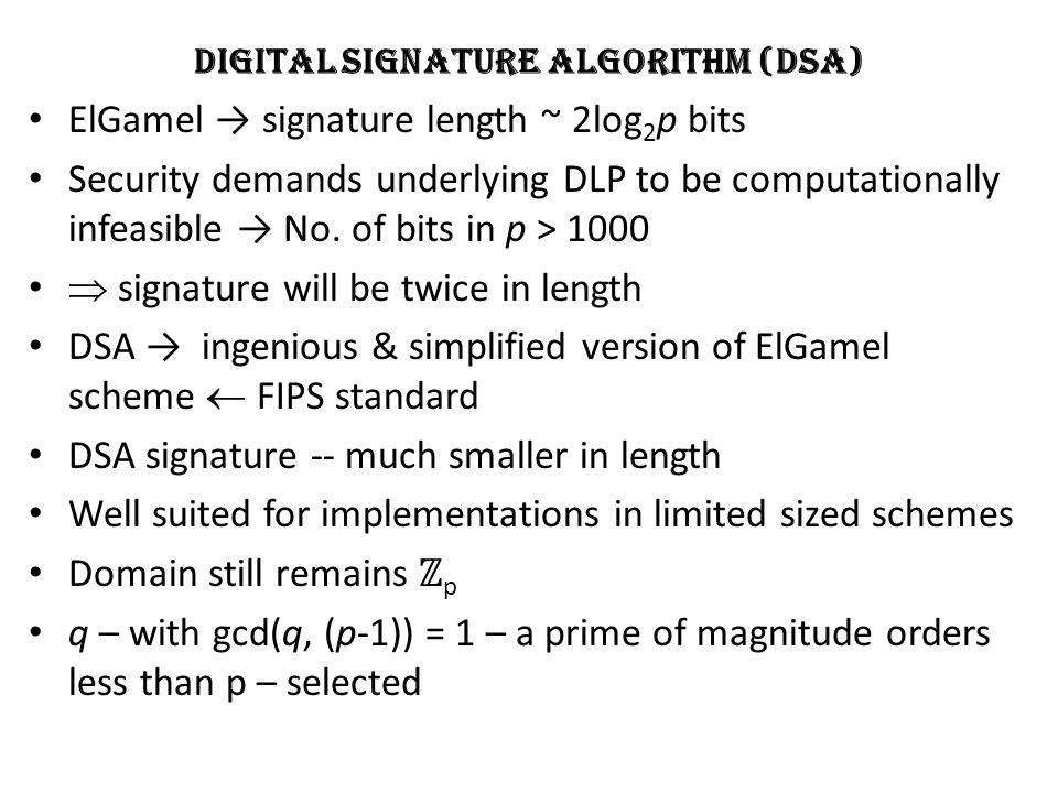 Digital Signature Algorithm (DSA) ElGamel → signature length ~ 2log 2 p bits Security demands underlying DLP to be computationally infeasible → No.