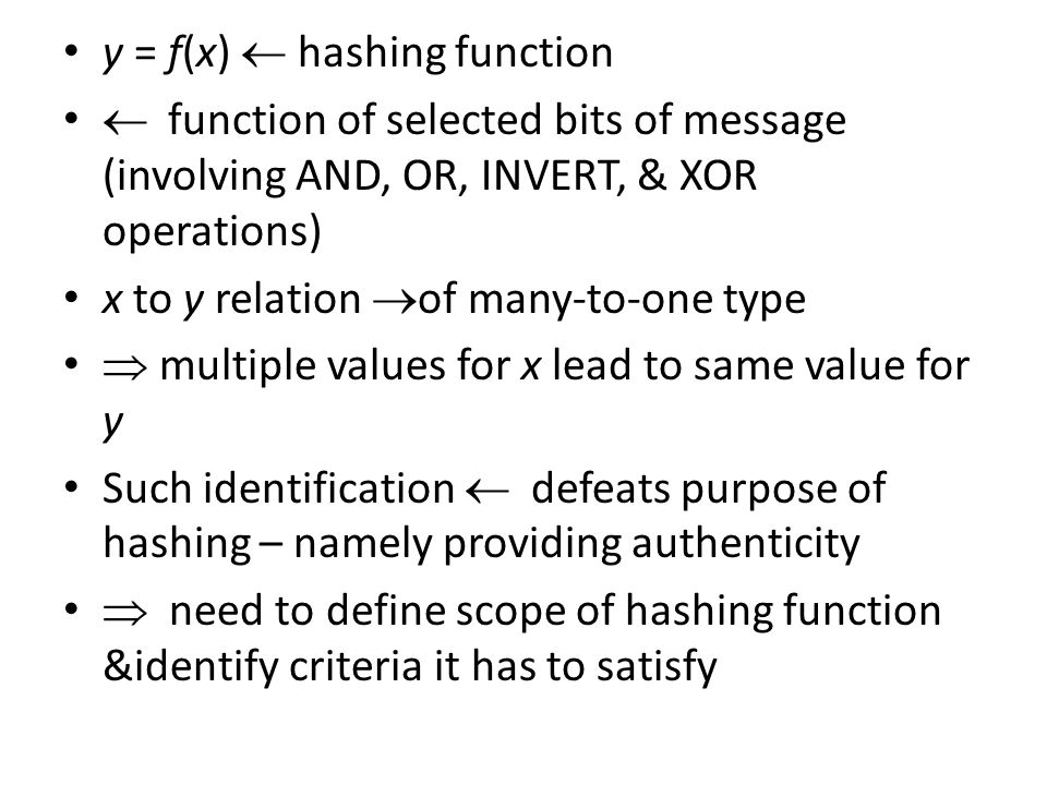 y = f(x)  hashing function  function of selected bits of message (involving AND, OR, INVERT, & XOR operations) x to y relation  of many-to-one type  multiple values for x lead to same value for y Such identification  defeats purpose of hashing – namely providing authenticity  need to define scope of hashing function &identify criteria it has to satisfy