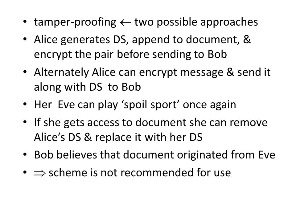 tamper-proofing  two possible approaches Alice generates DS, append to document, & encrypt the pair before sending to Bob Alternately Alice can encrypt message & send it along with DS to Bob Her Eve can play 'spoil sport' once again If she gets access to document she can remove Alice's DS & replace it with her DS Bob believes that document originated from Eve  scheme is not recommended for use