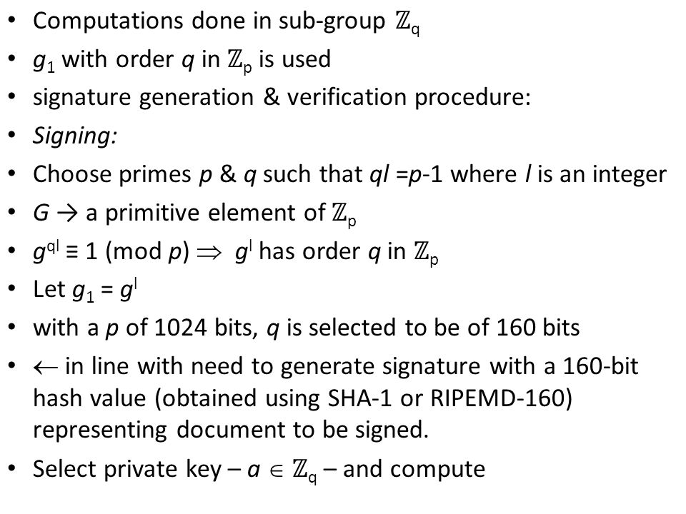 Computations done in sub-group ℤ q g 1 with order q in ℤ p is used signature generation & verification procedure: Signing: Choose primes p & q such that ql =p-1 where l is an integer G → a primitive element of ℤ p g ql ≡ 1 (mod p)  g l has order q in ℤ p Let g 1 = g l with a p of 1024 bits, q is selected to be of 160 bits  in line with need to generate signature with a 160-bit hash value (obtained using SHA-1 or RIPEMD-160) representing document to be signed.