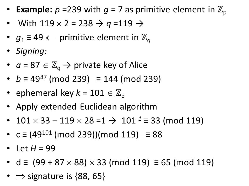Example: p =239 with g = 7 as primitive element in ℤ p With 119  2 = 238 → q =119 → g 1 ≡ 49  primitive element in ℤ q Signing: a = 87  ℤ q → private key of Alice b ≡ 49 87 (mod 239) ≡ 144 (mod 239) ephemeral key k = 101  ℤ q Apply extended Euclidean algorithm 101  33 – 119  28 =1 → 101 -1 ≡ 33 (mod 119) c ≡ (49 101 (mod 239))(mod 119) ≡ 88 Let H = 99 d ≡ (99 + 87  88)  33 (mod 119) ≡ 65 (mod 119)  signature is {88, 65}