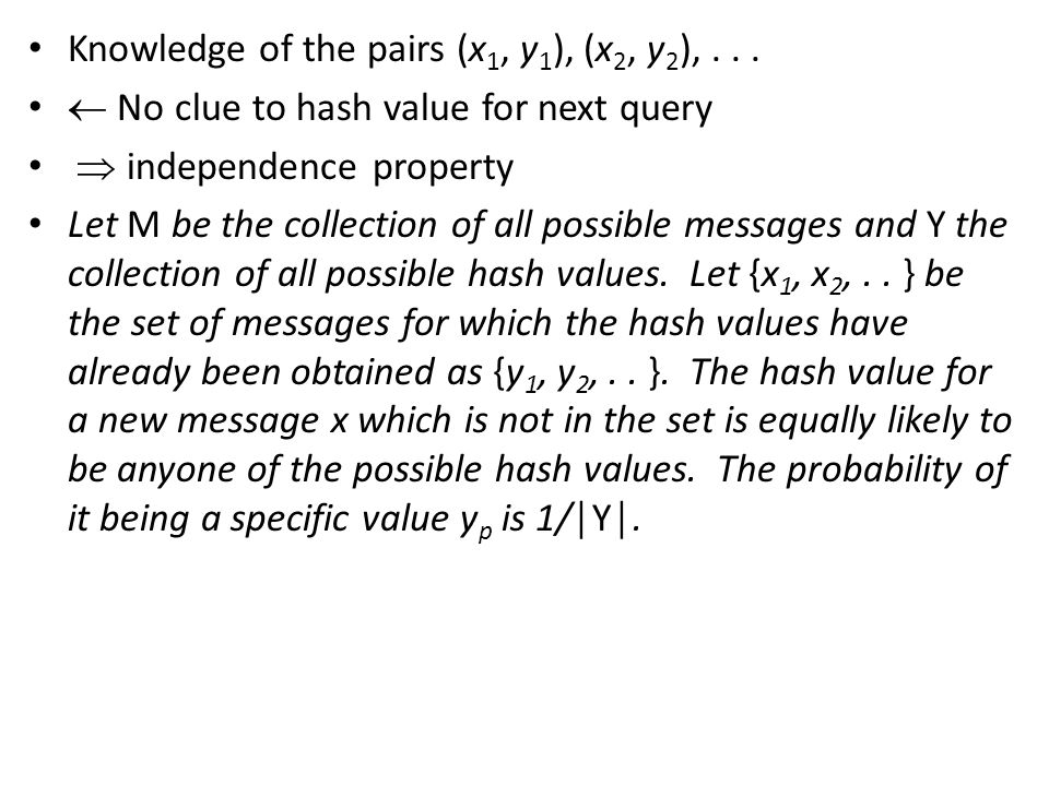 SHA-1  hashing function message length  2 64 bits  possible message values - (more precisely ) Hash value =160 bits - 2 160 possible hash values P (hash value of a new message) is anyone of these = 2 -160 Hashing function – requirements Pre-image resistance Second Pre-Image Resistance Collision Resistance