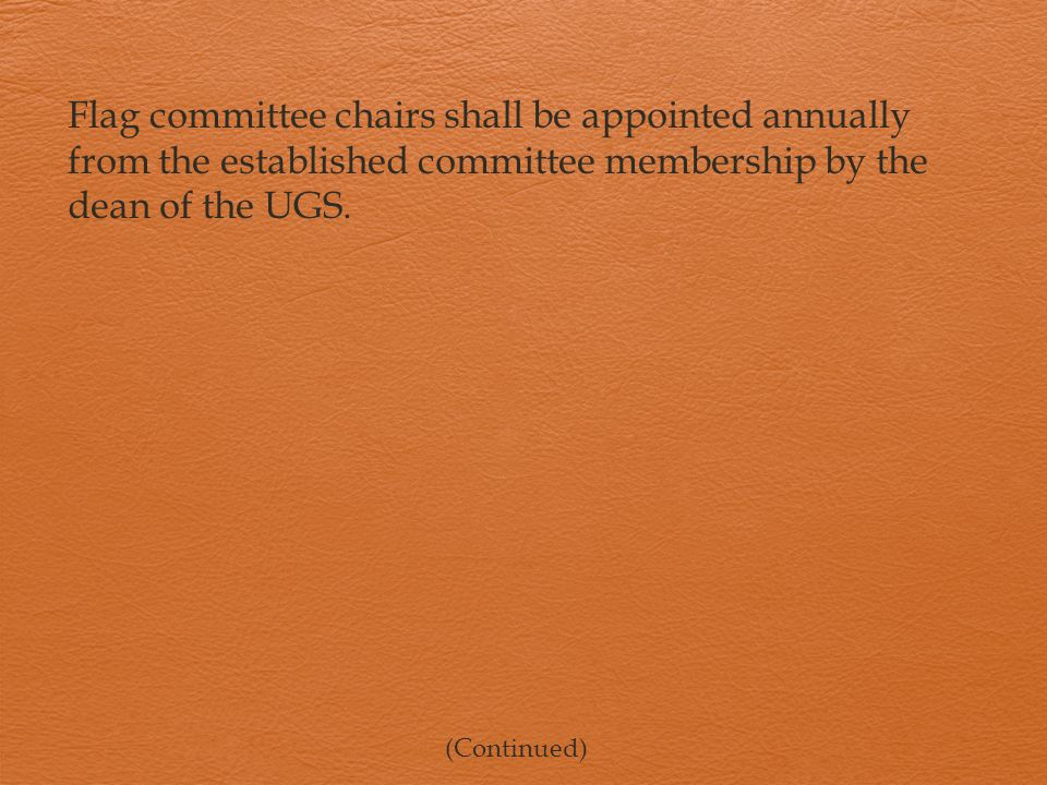 Flag committee chairs shall be appointed annually from the established committee membership by the dean of the UGS.