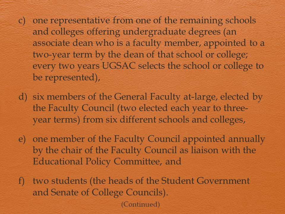 c)one representative from one of the remaining schools and colleges offering undergraduate degrees (an associate dean who is a faculty member, appointed to a two-year term by the dean of that school or college; every two years UGSAC selects the school or college to be represented), d)six members of the General Faculty at-large, elected by the Faculty Council (two elected each year to three- year terms) from six different schools and colleges, e)one member of the Faculty Council appointed annually by the chair of the Faculty Council as liaison with the Educational Policy Committee, and f)two students (the heads of the Student Government and Senate of College Councils).