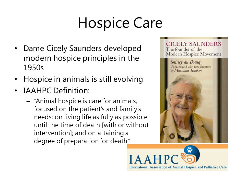 Hospice Care Dame Cicely Saunders developed modern hospice principles in the 1950s Hospice in animals is still evolving IAAHPC Definition: – Animal hospice is care for animals, focused on the patient's and family's needs; on living life as fully as possible until the time of death [with or without intervention]; and on attaining a degree of preparation for death.
