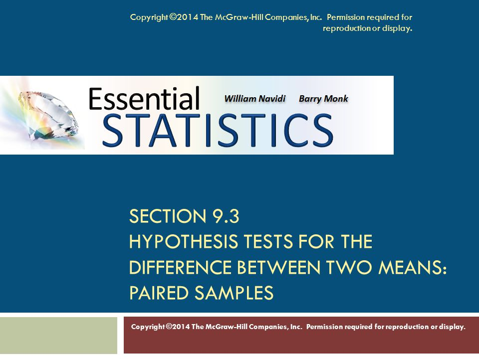 SECTION 9.3 HYPOTHESIS TESTS FOR THE DIFFERENCE BETWEEN TWO MEANS: PAIRED SAMPLES Copyright ©2014 The McGraw-Hill Companies, Inc.