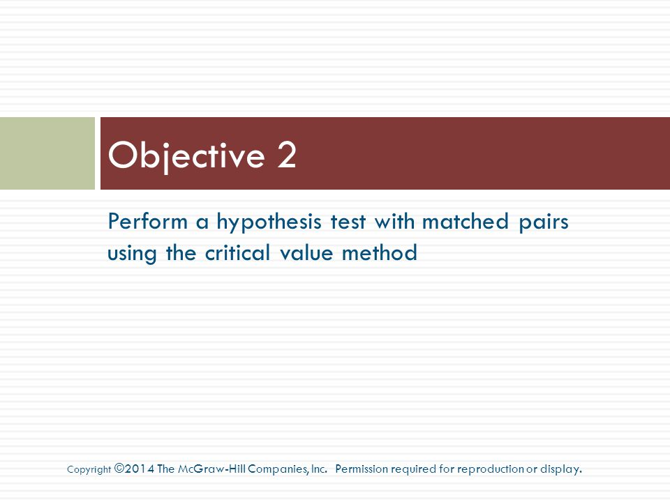 Perform a hypothesis test with matched pairs using the critical value method Objective 2 Copyright ©2014 The McGraw-Hill Companies, Inc.