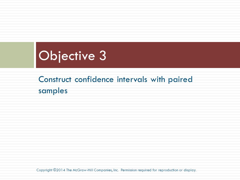 Construct confidence intervals with paired samples Objective 3 Copyright ©2014 The McGraw-Hill Companies, Inc.